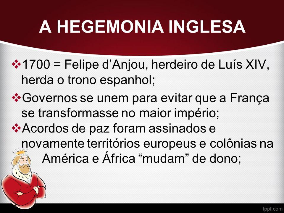 A HEGEMONIA INGLESA  1700 = Felipe d'Anjou, herdeiro de Luís XIV, herda o trono espanhol;  Governos se unem para evitar que a França se transformasse no maior império;  Acordos de paz foram assinados e novamente territórios europeus e colônias na América e África mudam de dono;