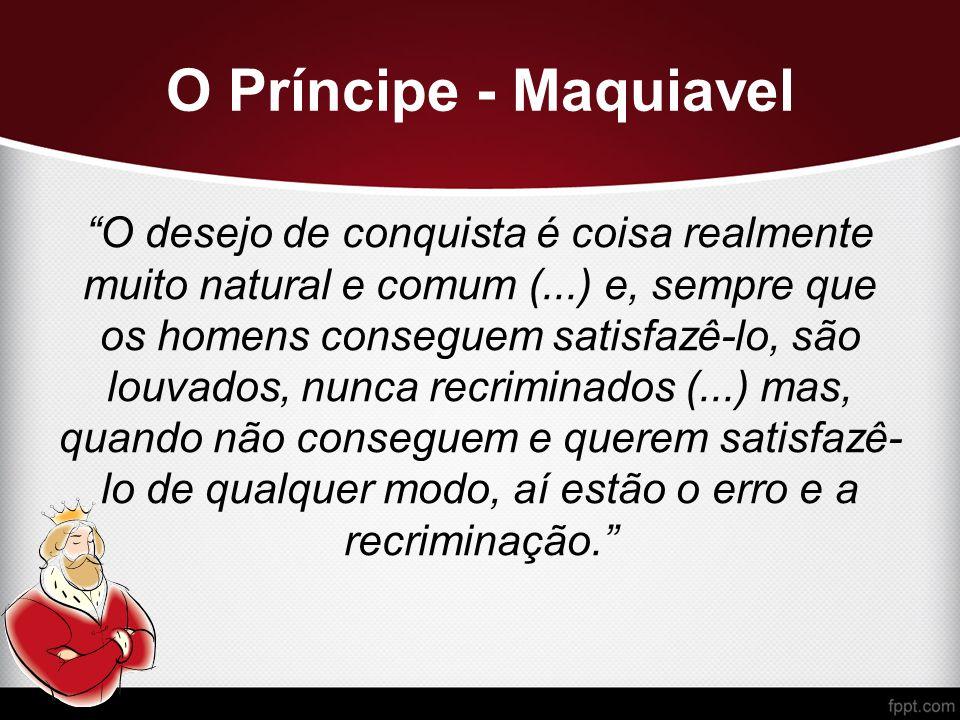 O Príncipe - Maquiavel O desejo de conquista é coisa realmente muito natural e comum (...) e, sempre que os homens conseguem satisfazê-lo, são louvados, nunca recriminados (...) mas, quando não conseguem e querem satisfazê- lo de qualquer modo, aí estão o erro e a recriminação.