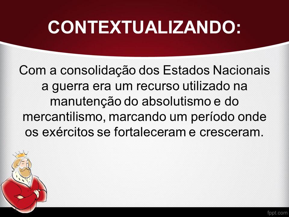 CONTEXTUALIZANDO: Com a consolidação dos Estados Nacionais a guerra era um recurso utilizado na manutenção do absolutismo e do mercantilismo, marcando um período onde os exércitos se fortaleceram e cresceram.