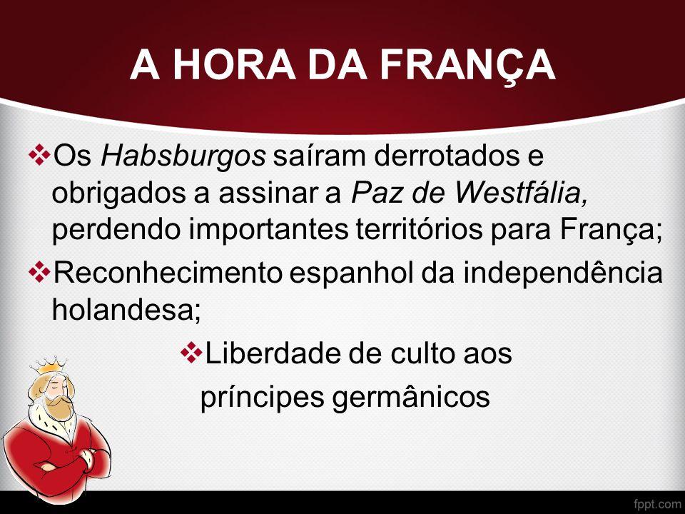 A HORA DA FRANÇA  Os Habsburgos saíram derrotados e obrigados a assinar a Paz de Westfália, perdendo importantes territórios para França;  Reconhecimento espanhol da independência holandesa;  Liberdade de culto aos príncipes germânicos