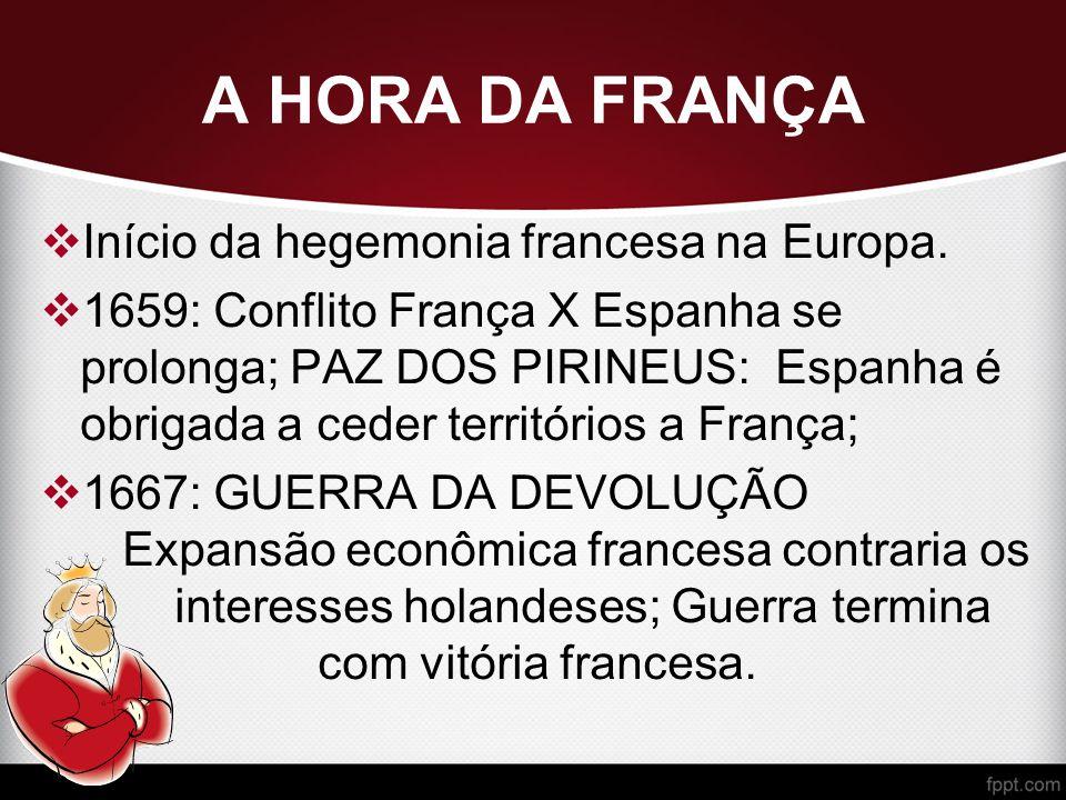 A HORA DA FRANÇA  Início da hegemonia francesa na Europa.  1659: Conflito França X Espanha se prolonga; PAZ DOS PIRINEUS: Espanha é obrigada a ceder