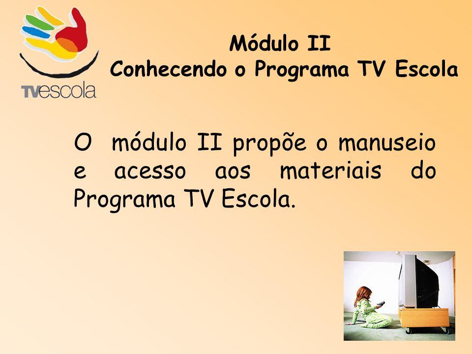 O módulo II propõe o manuseio e acesso aos materiais do Programa TV Escola. Módulo II Conhecendo o Programa TV Escola
