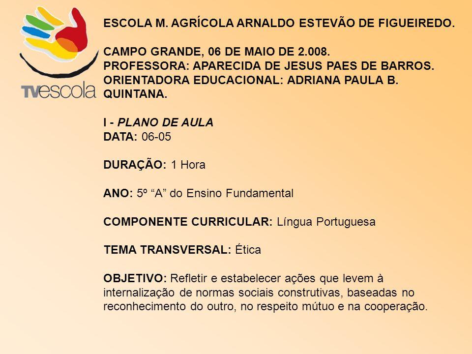 ESCOLA M. AGRÍCOLA ARNALDO ESTEVÃO DE FIGUEIREDO. CAMPO GRANDE, 06 DE MAIO DE 2.008. PROFESSORA: APARECIDA DE JESUS PAES DE BARROS. ORIENTADORA EDUCAC