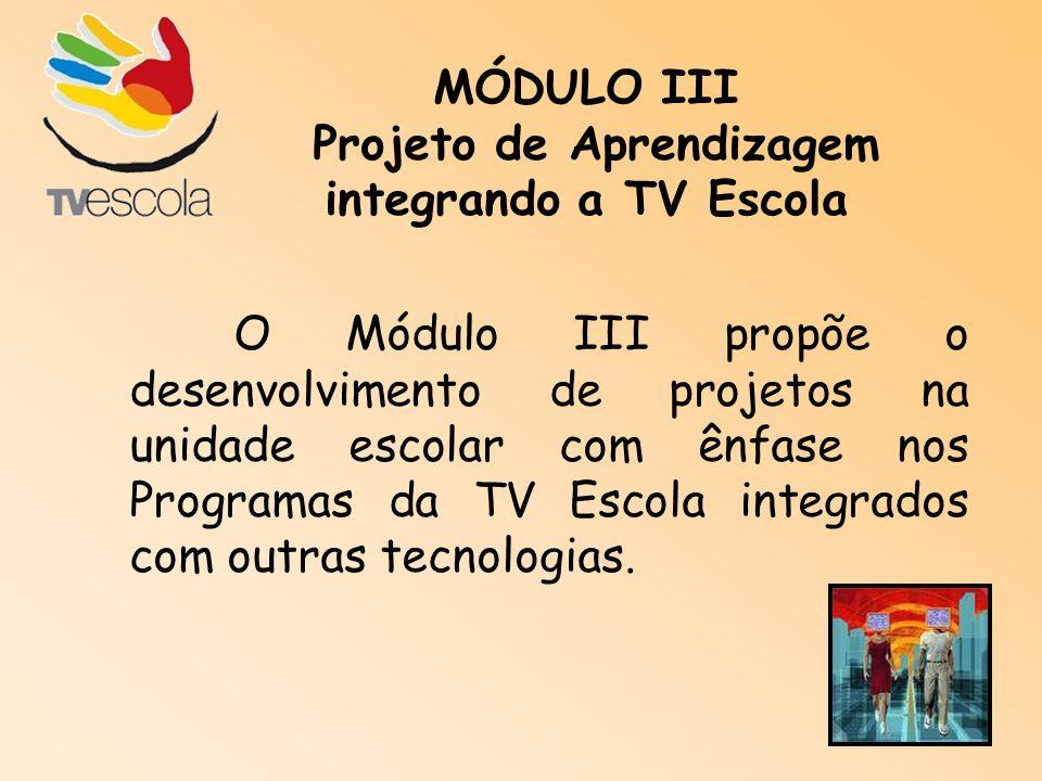 MÓDULO III Projeto de Aprendizagem integrando a TV Escola O Módulo III propõe o desenvolvimento de projetos na unidade escolar com ênfase nos Programa
