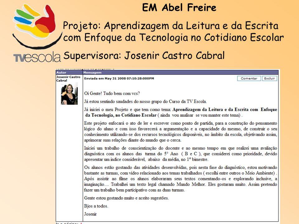 EM Abel Freire Projeto: Aprendizagem da Leitura e da Escrita com Enfoque da Tecnologia no Cotidiano Escolar Supervisora: Josenir Castro Cabral
