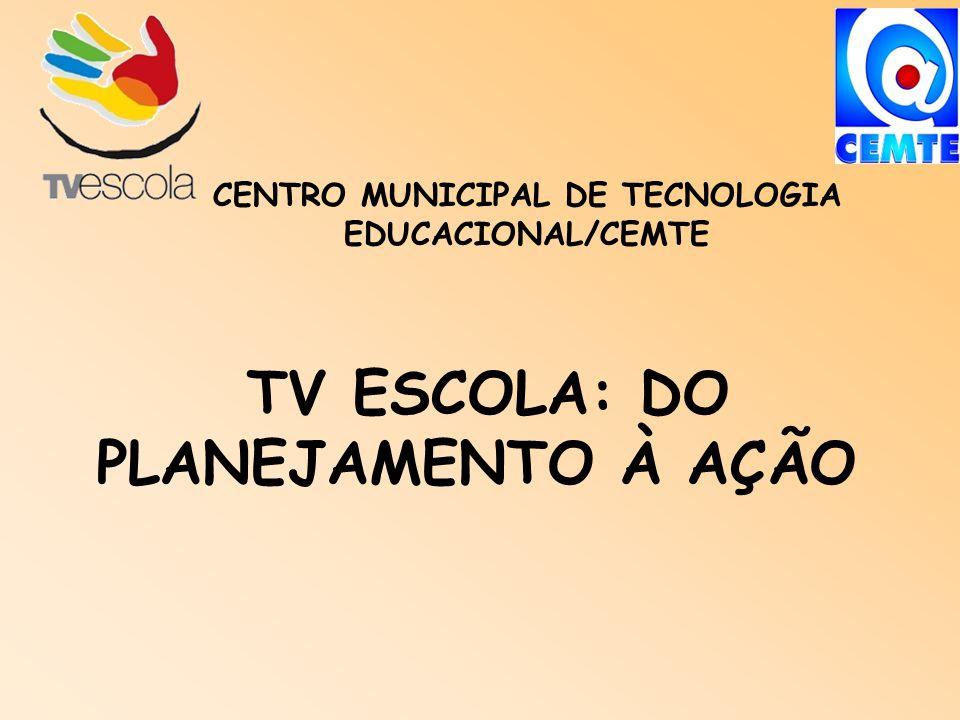 TV ESCOLA: DO PLANEJAMENTO À AÇÃO CENTRO MUNICIPAL DE TECNOLOGIA EDUCACIONAL/CEMTE