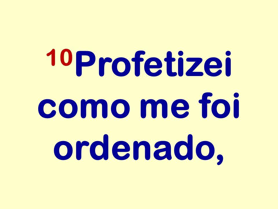 10 Profetizei como me foi ordenado,