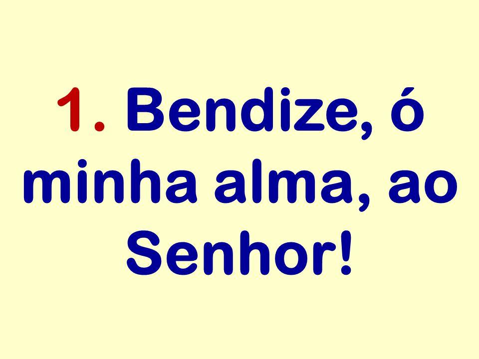 1. Bendize, ó minha alma, ao Senhor!