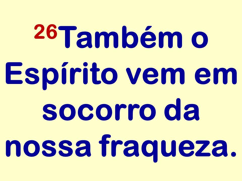 26 Também o Espírito vem em socorro da nossa fraqueza.