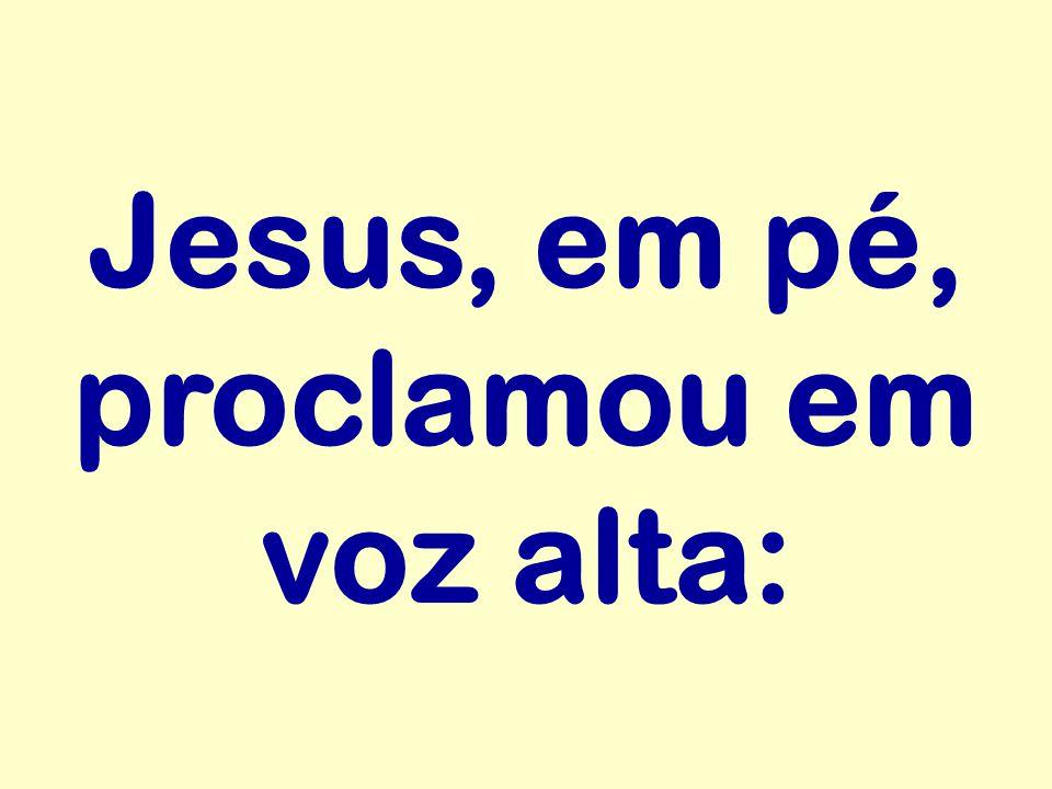 Jesus, em pé, proclamou em voz alta: