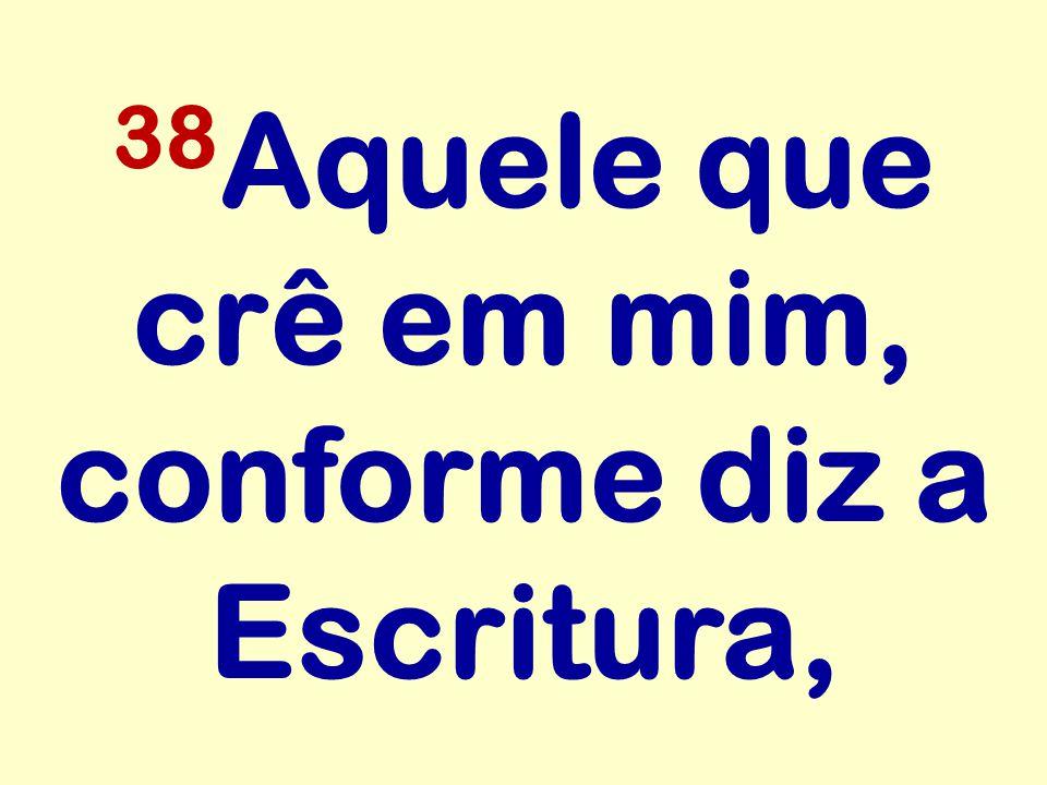 38 Aquele que crê em mim, conforme diz a Escritura,