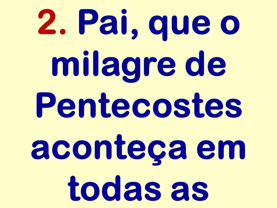 2. Pai, que o milagre de Pentecostes aconteça em todas as