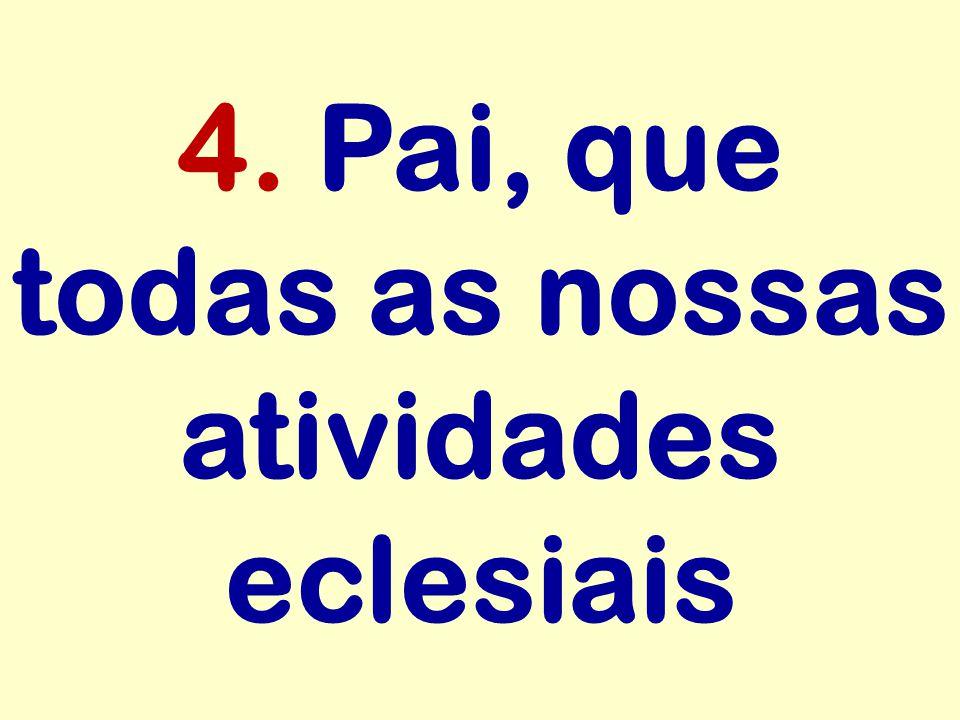 4. Pai, que todas as nossas atividades eclesiais