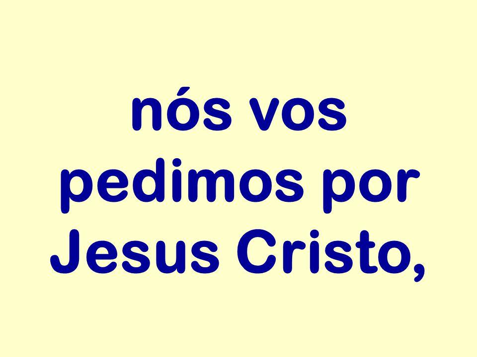 nós vos pedimos por Jesus Cristo,