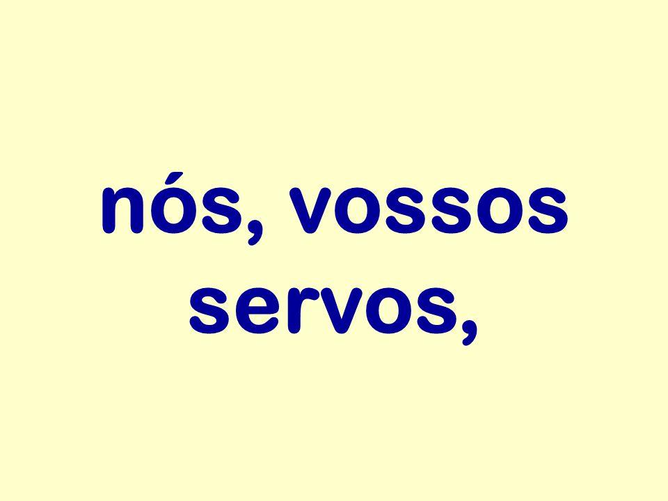 nós, vossos servos,