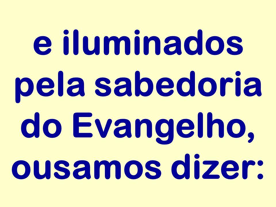e iluminados pela sabedoria do Evangelho, ousamos dizer: