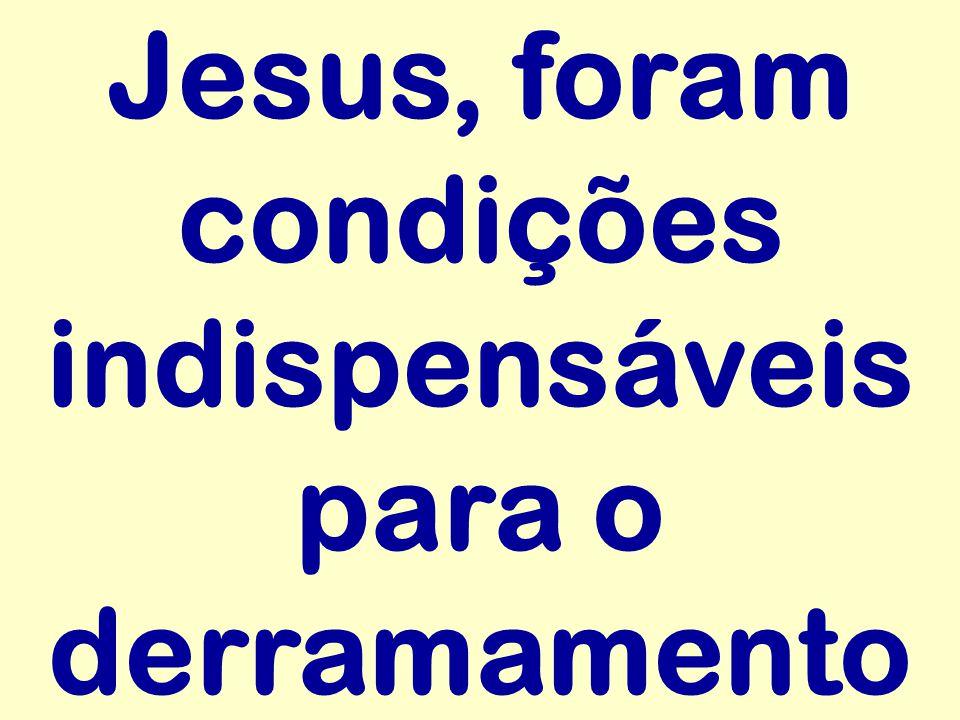 Jesus, foram condições indispensáveis para o derramamento