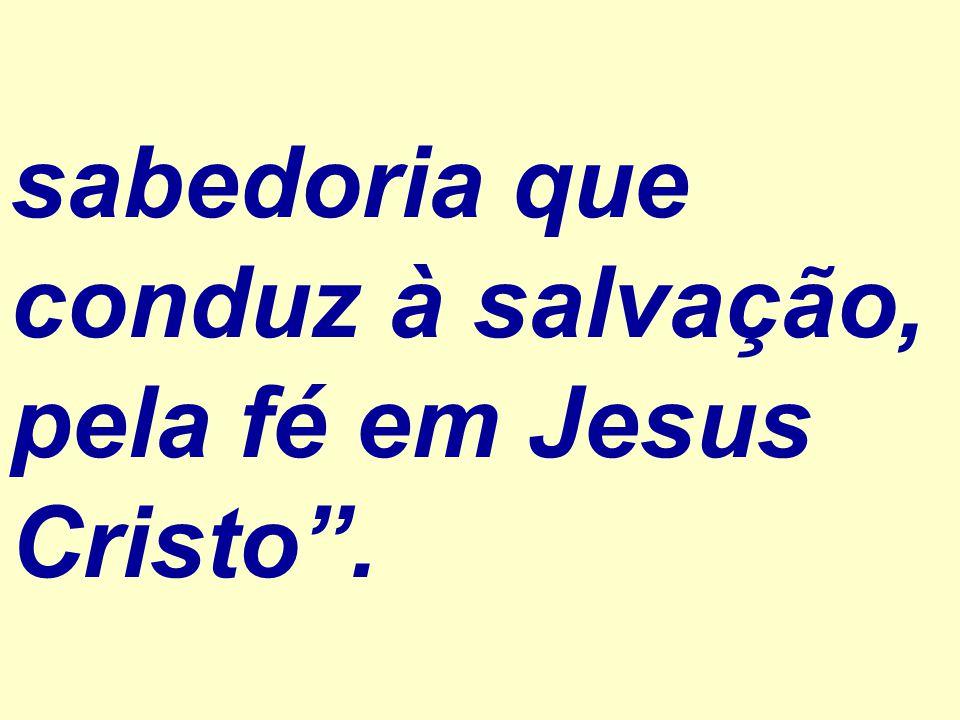 """sabedoria que conduz à salvação, pela fé em Jesus Cristo""""."""
