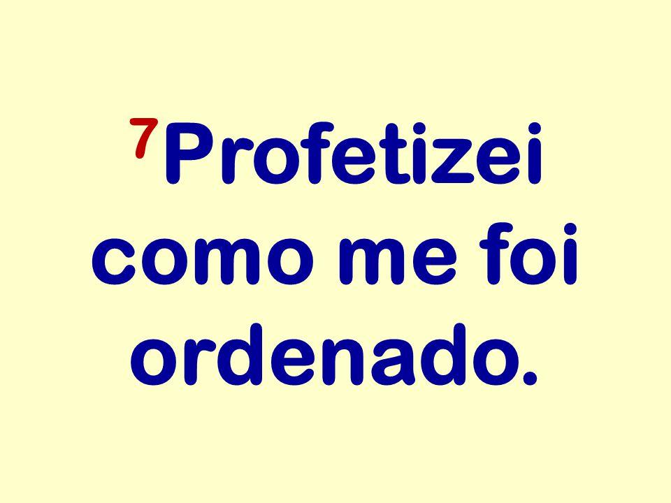 7 Profetizei como me foi ordenado.