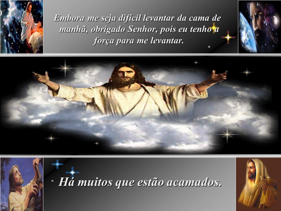 Embora eu mantenha meus olhos fechados contra a luz matutina, obrigado, Senhor pois eu posso ver. Há muitos que são cegos.