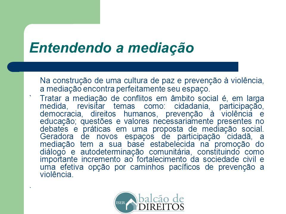 Entendendo a mediação A mediação se baseia na tolerância e respeito às diferenças, na idéia de criar e estabelecer uma cultura pacífica e efetiva de r