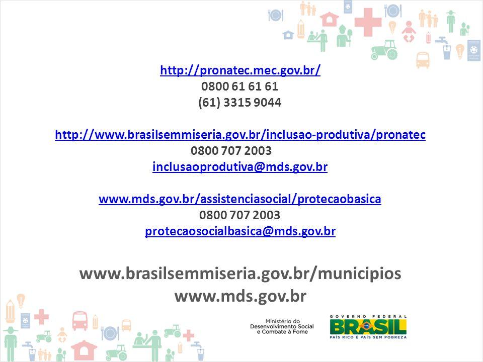 http://pronatec.mec.gov.br/ 0800 61 61 61 (61) 3315 9044 http://www.brasilsemmiseria.gov.br/inclusao-produtiva/pronatec 0800 707 2003 inclusaoprodutiva@mds.gov.br www.mds.gov.br/assistenciasocial/protecaobasica 0800 707 2003 protecaosocialbasica@mds.gov.br www.brasilsemmiseria.gov.br/municipios www.mds.gov.br
