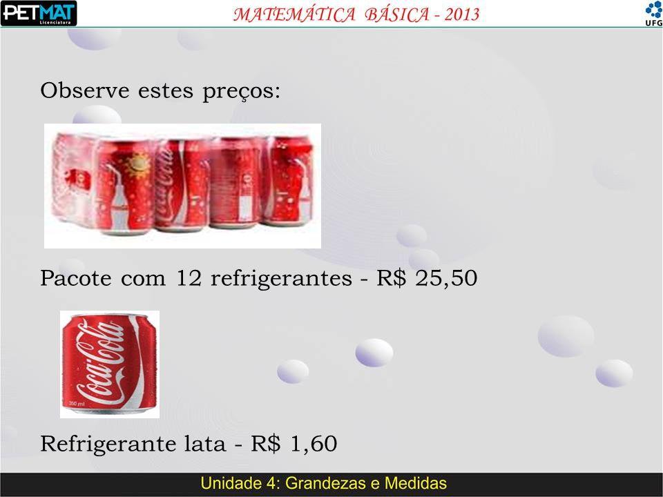 Observe estes preços: Pacote com 12 refrigerantes - R$ 25,50 Refrigerante lata - R$ 1,60