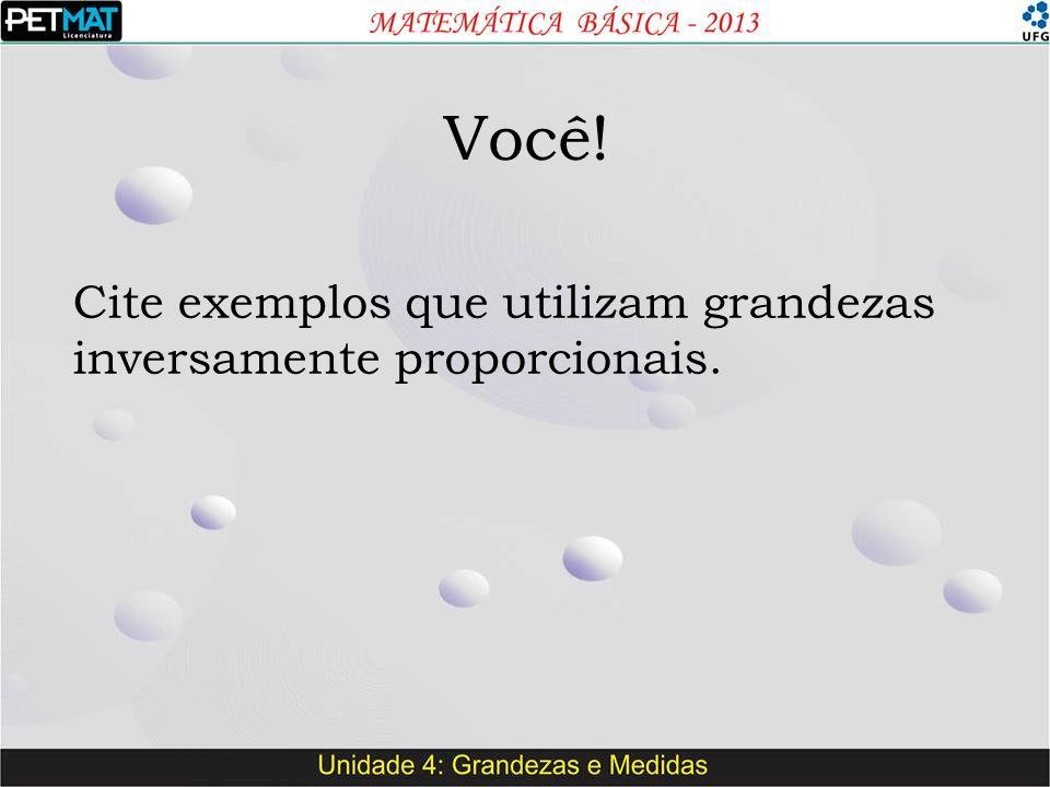 Você! Cite exemplos que utilizam grandezas inversamente proporcionais.