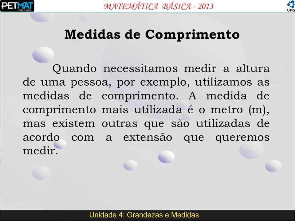Medidas de Comprimento Quando necessitamos medir a altura de uma pessoa, por exemplo, utilizamos as medidas de comprimento. A medida de comprimento ma
