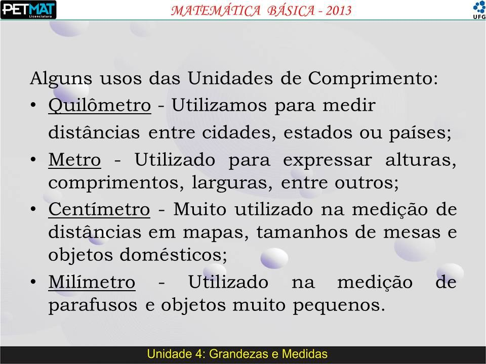 Alguns usos das Unidades de Comprimento: Quilômetro - Utilizamos para medir distâncias entre cidades, estados ou países; Metro - Utilizado para expressar alturas, comprimentos, larguras, entre outros; Centímetro - Muito utilizado na medição de distâncias em mapas, tamanhos de mesas e objetos domésticos; Milímetro - Utilizado na medição de parafusos e objetos muito pequenos.