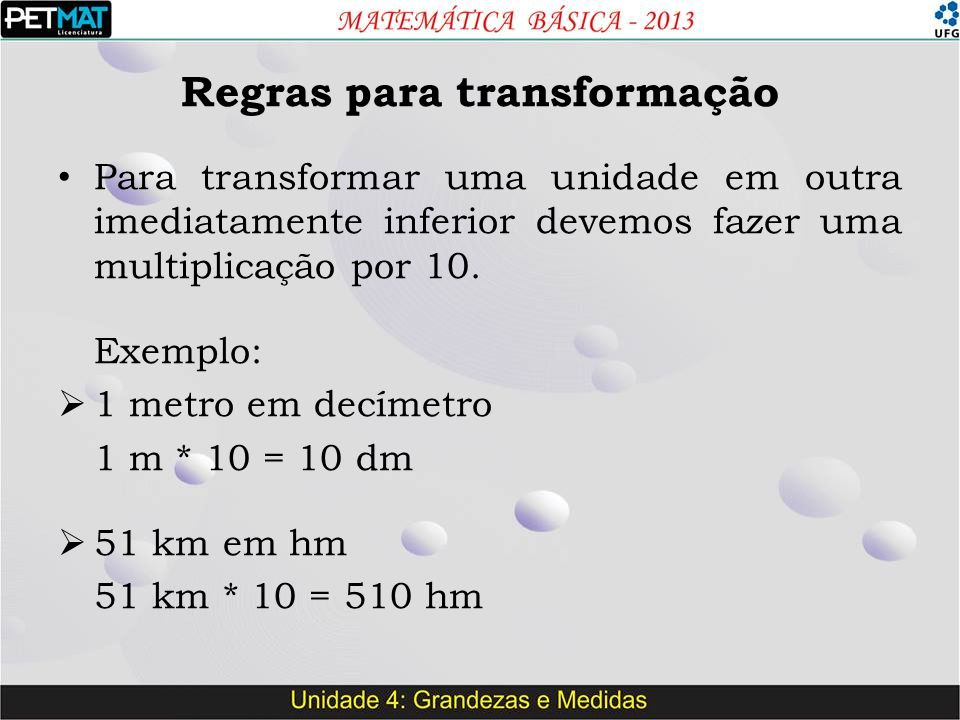 Regras para transformação Para transformar uma unidade em outra imediatamente inferior devemos fazer uma multiplicação por 10. Exemplo:  1 metro em d