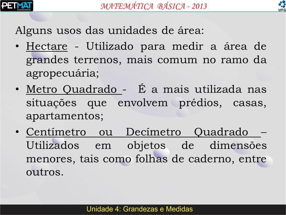 Alguns usos das unidades de área: Hectare - Utilizado para medir a área de grandes terrenos, mais comum no ramo da agropecuária; Metro Quadrado - É a