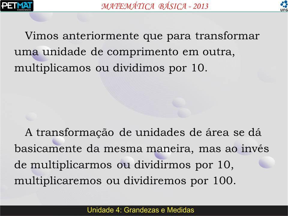 Vimos anteriormente que para transformar uma unidade de comprimento em outra, multiplicamos ou dividimos por 10. A transformação de unidades de área s