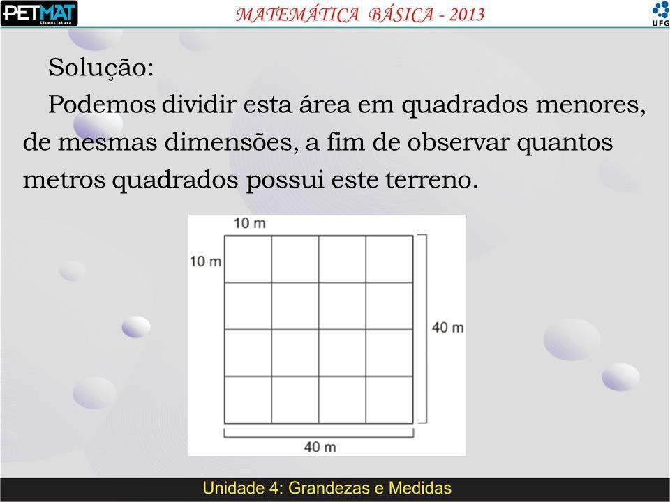 Solução: Podemos dividir esta área em quadrados menores, de mesmas dimensões, a fim de observar quantos metros quadrados possui este terreno.