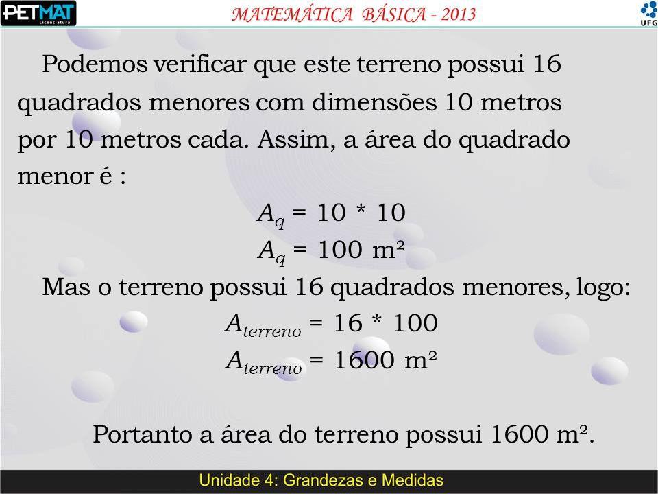Podemos verificar que este terreno possui 16 quadrados menores com dimensões 10 metros por 10 metros cada. Assim, a área do quadrado menor é : A q = 1