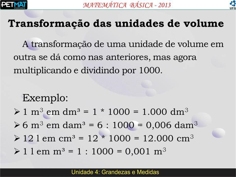 Transformação das unidades de volume A transformação de uma unidade de volume em outra se dá como nas anteriores, mas agora multiplicando e dividindo por 1000.