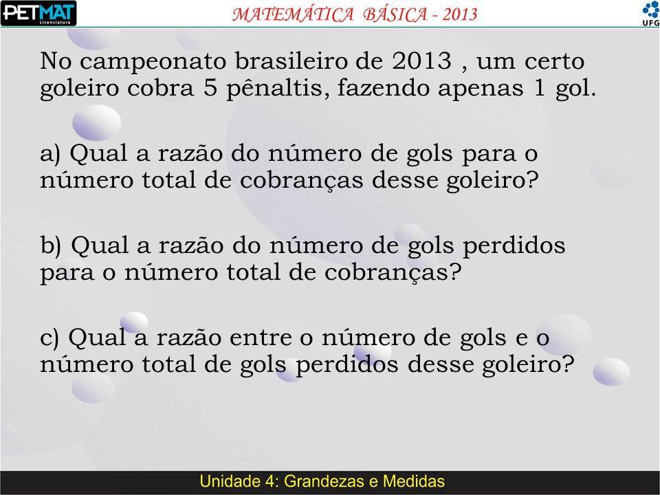 No campeonato brasileiro de 2013, um certo goleiro cobra 5 pênaltis, fazendo apenas 1 gol. a) Qual a razão do número de gols para o número total de co