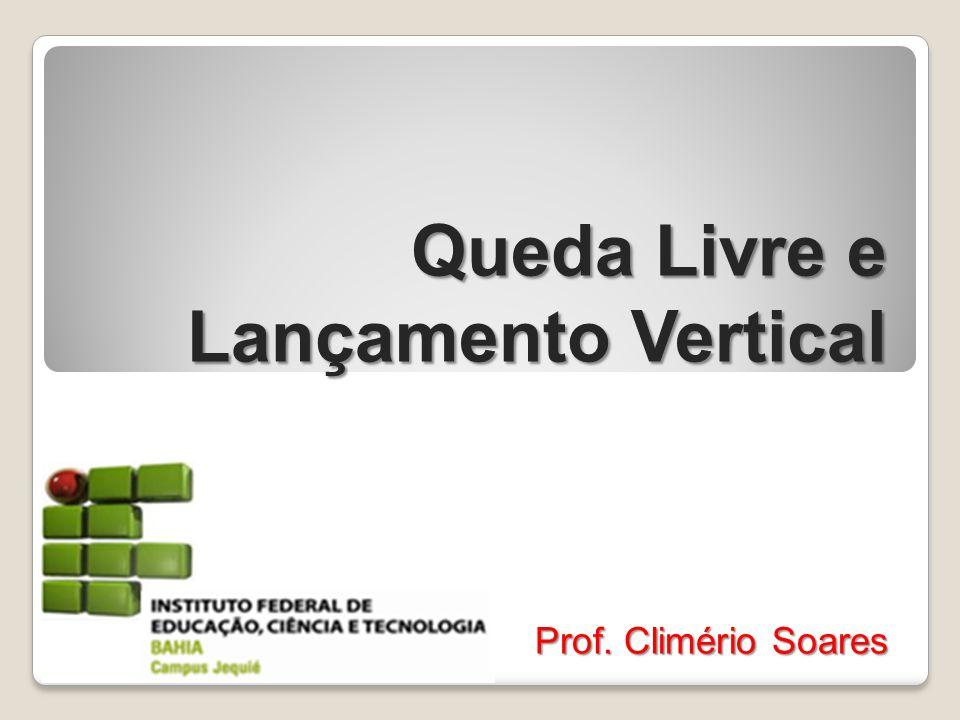 Queda Livre e Lançamento Vertical Prof. Climério Soares