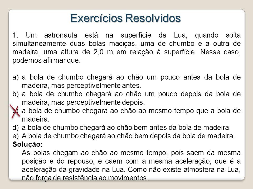 Exercícios Resolvidos 1. Um astronauta está na superfície da Lua, quando solta simultaneamente duas bolas maciças, uma de chumbo e a outra de madeira,