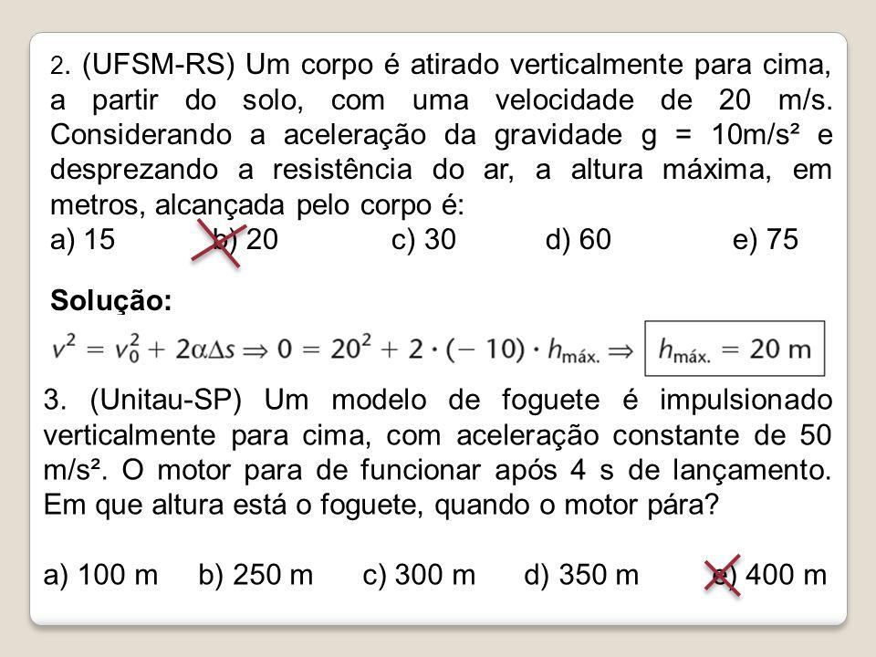 2. (UFSM-RS) Um corpo é atirado verticalmente para cima, a partir do solo, com uma velocidade de 20 m/s. Considerando a aceleração da gravidade g = 10