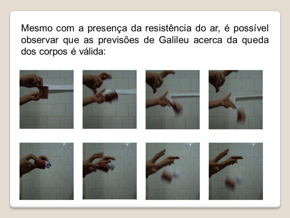 Mesmo com a presença da resistência do ar, é possível observar que as previsões de Galileu acerca da queda dos corpos é válida: