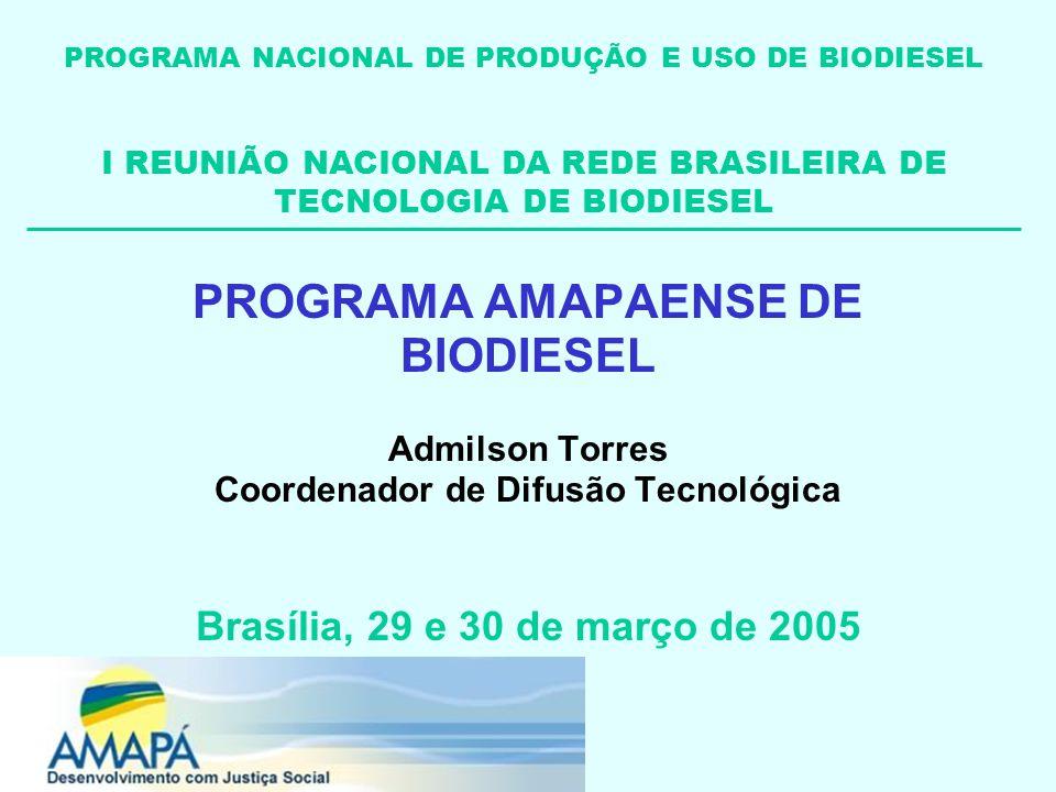 PROGRAMA AMAPAENSE DE BIODIESEL Admilson Torres Coordenador de Difusão Tecnológica Brasília, 29 e 30 de março de 2005 PROGRAMA NACIONAL DE PRODUÇÃO E USO DE BIODIESEL I REUNIÃO NACIONAL DA REDE BRASILEIRA DE TECNOLOGIA DE BIODIESEL