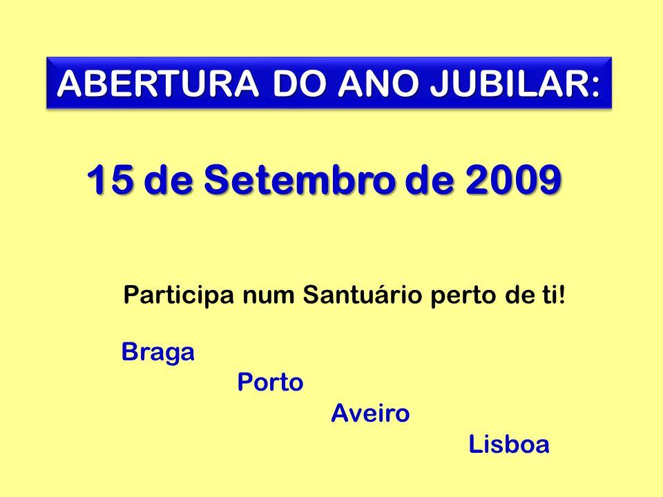 15 de Setembro de 2009 ABERTURA DO ANO JUBILAR: Braga Porto Aveiro Lisboa Participa num Santuário perto de ti!