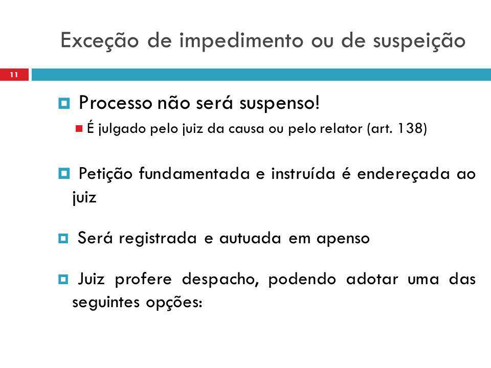 Exceção de impedimento ou de suspeição  Processo não será suspenso! É julgado pelo juiz da causa ou pelo relator (art. 138)  Petição fundamentada e