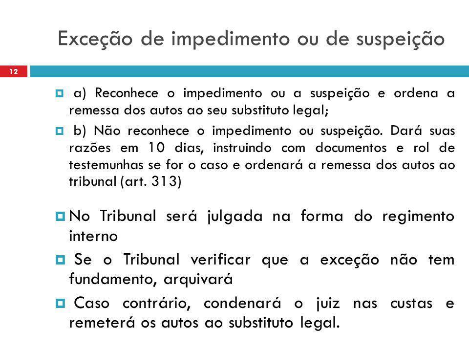 Exceção de impedimento ou de suspeição  a) Reconhece o impedimento ou a suspeição e ordena a remessa dos autos ao seu substituto legal;  b) Não reco
