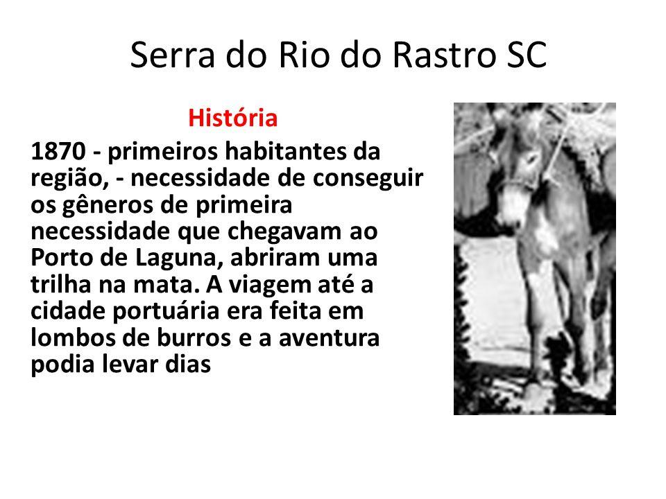 Serra do Rio do Rastro SC História 1870 - primeiros habitantes da região, - necessidade de conseguir os gêneros de primeira necessidade que chegavam a