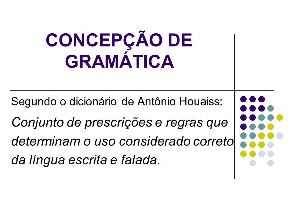CONCEPÇÃO DE GRAMÁTICA Segundo o dicionário de Antônio Houaiss: Conjunto de prescrições e regras que determinam o uso considerado correto da língua es