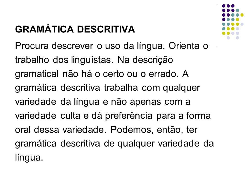 GRAMÁTICA DESCRITIVA Procura descrever o uso da língua. Orienta o trabalho dos linguístas. Na descrição gramatical não há o certo ou o errado. A gramá