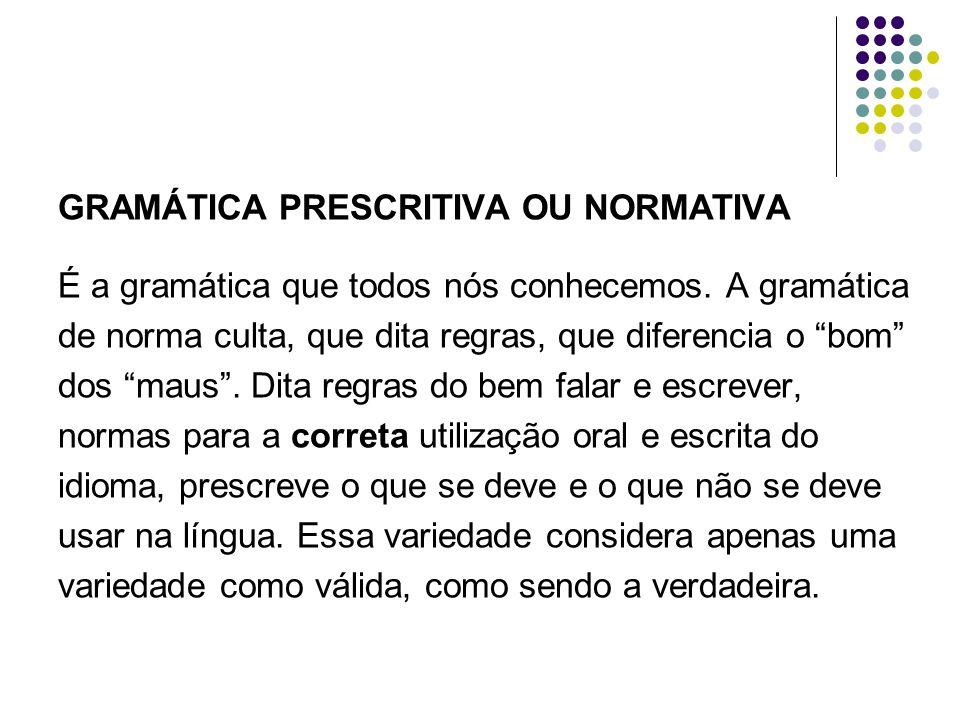 """GRAMÁTICA PRESCRITIVA OU NORMATIVA É a gramática que todos nós conhecemos. A gramática de norma culta, que dita regras, que diferencia o """"bom"""" dos """"ma"""