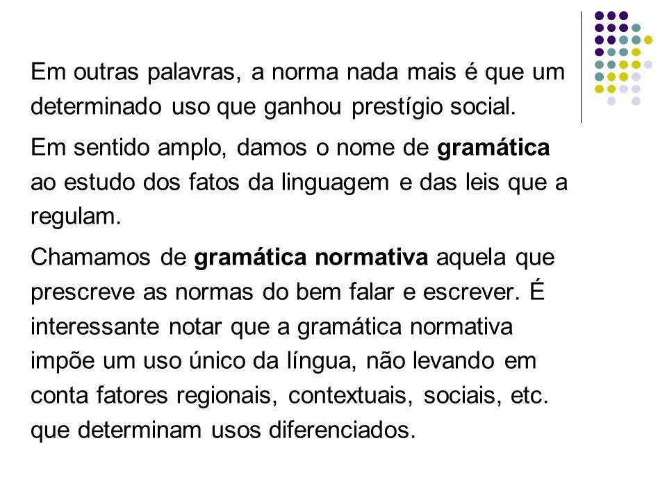 Em outras palavras, a norma nada mais é que um determinado uso que ganhou prestígio social. Em sentido amplo, damos o nome de gramática ao estudo dos